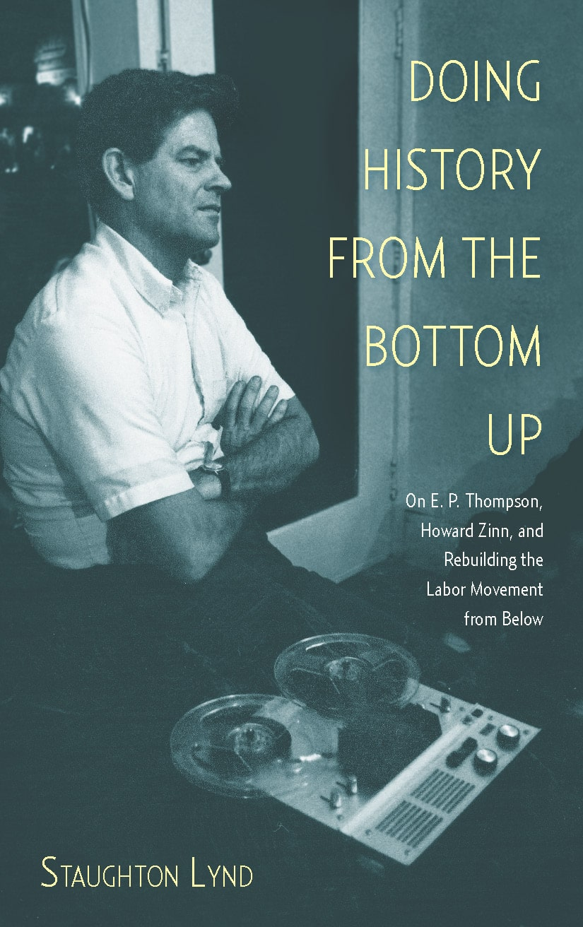 Doing History from the Bottom Up On E.P. Thompson, Howard Zinn, and Rebuilding the Labor Movement from Below