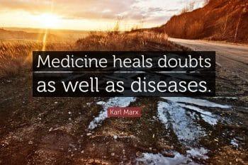 """Medicine heals doubts as well as diseases."" —Karl Marx"