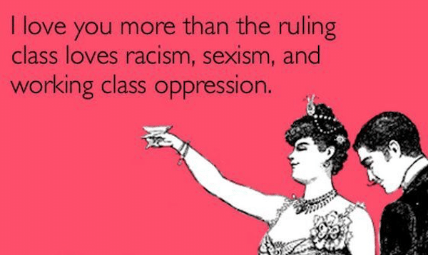 """I love you more than the ruling class loves racism, sexism, and working class oppression ... pinterest.com"