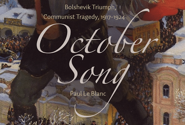 Paul le Blanc, October Song: Bolshevik Triumph, Communist Tragedy 1917-1924 (Haymarket Books 2017), 504pp.