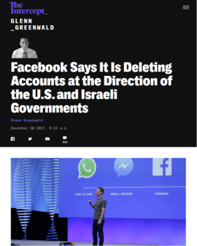 "Glenn Greenwald (Intercept, 12/30/17) reported that ""Facebook has been on a censorship rampage against Palestinian activists who protest the decades-long, illegal Israeli occupation, all directed and determined by Israeli officials."""