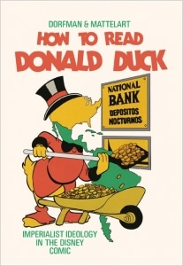How to Read Donald Duck: Imperialist Ideology in the Disney Comic by Ariel Dorfman and Armand Mattelart