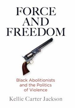 Force and Freedom- Black Abolitionists and the Politics of Violence