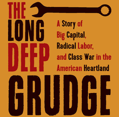 The Long Deep Grudge: A Story of Big Capital, Radical Labor, and Class War in the American Heartland (Haymarket Books, 2019)