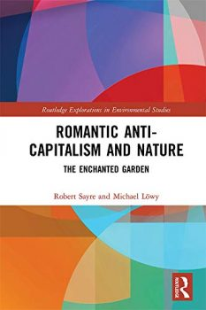 Romantic Anti-capitalism and Nature: The Enchanted Garden By: Robert Sayre and Michael Löwy Routledge, 2020