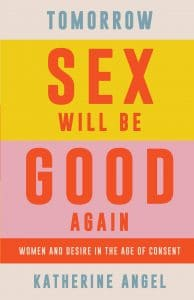 Katherine Angel Tomorrow Sex Will Be Good Again: Women and Desire in the Age of Consent Verso, London 2021. 160 pp., £ 10.99 pb ISBN 9781788739160