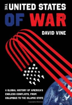 This article is adapted from Professor Vine's new book The United States of War: A Global History of America's Endless Conflicts, from Columbus to the Islamic State (University of California Press).