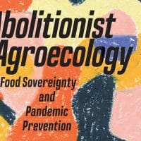 Abolitionist agroecology, food sovereignty and pandemic prevention by Maywa Montenegro de Wit