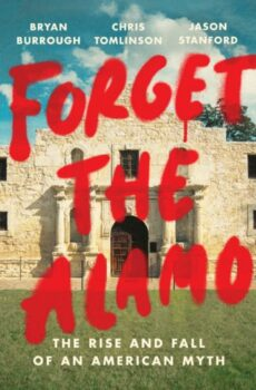   Forget the Alamo THE RISE AND FALL OF AN AMERICAN MYTH By BRYAN BURROUGHOn Tour CHRIS TOMLINSONOn Tour and JASON STANFORDOn Tour   MR Online