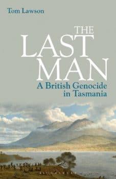 | Tom Lawson The Last Man A British Genocide in Tasmania Bloomsbury 2021 paperback edition xxvii 271pp | MR Online
