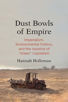   Dust Bowls of Empire Imperialism Environmental Politics and the Injustice of Green Capitalism Hannah Holleman Yale University Press 2018   MR Online